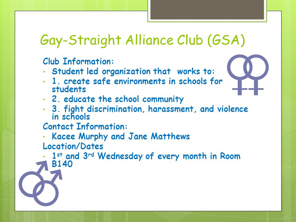 Gay-Straight Alliance Club (GSA) Club Information: Student led organization that works to: 1.