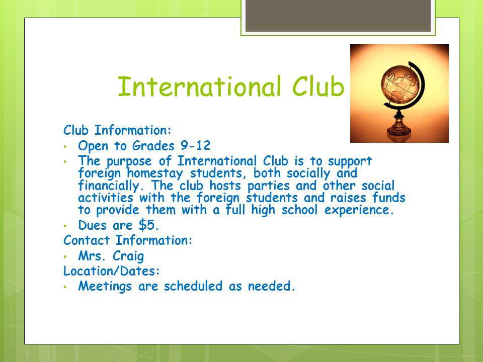 International Club Club Information: Open to Grades 9-12 The purpose of International Club is to support foreign homestay students, both socially and financially.