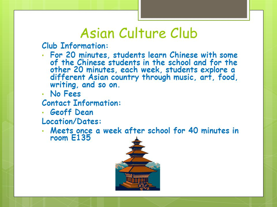 Asian Culture Club Club Information: For 20 minutes, students learn Chinese with some of the Chinese students in the school and for the other 20 minutes, each week, students explore a different Asian country through music, art, food, writing, and so on.