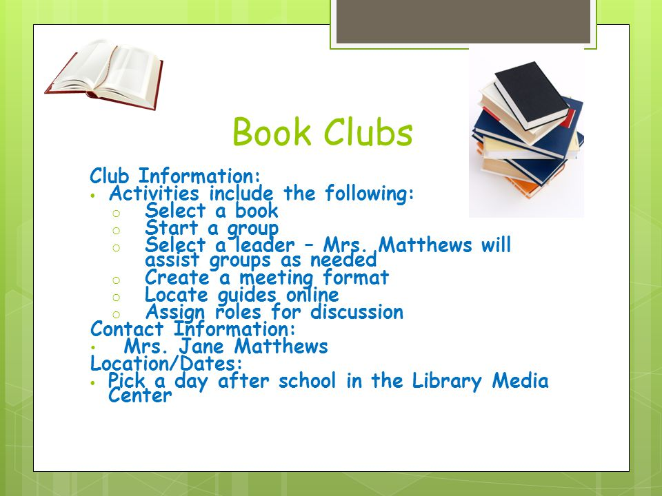 Book Clubs Club Information: Activities include the following: o Select a book o Start a group o Select a leader – Mrs.