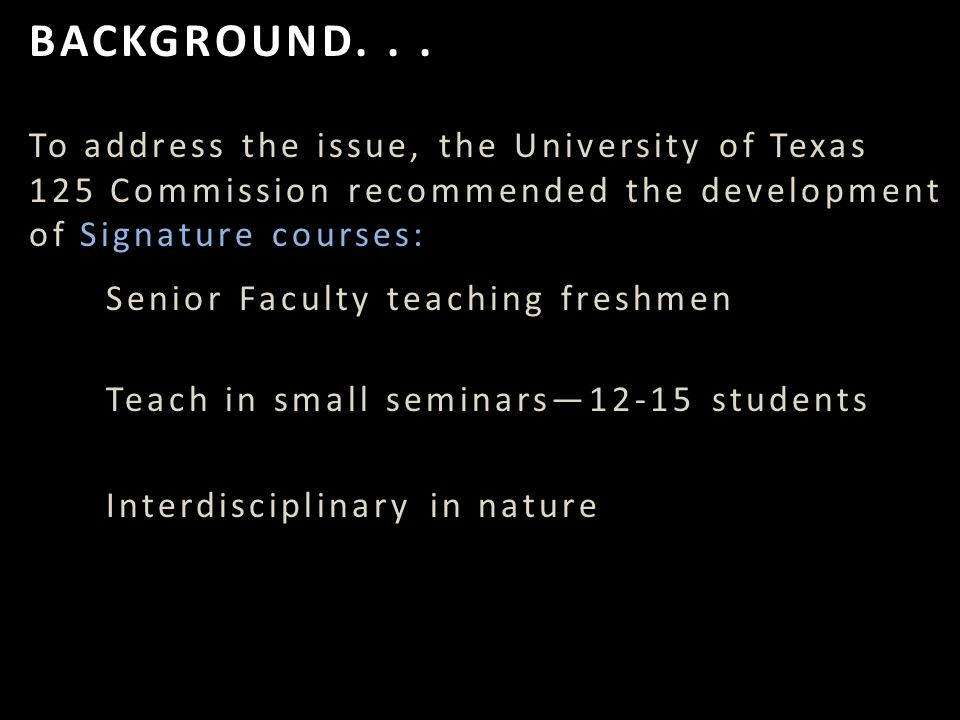 To address the issue, the University of Texas 125 Commission recommended the development of Signature courses: Senior Faculty teaching freshmen Teach in small seminars—12-15 students Interdisciplinary in nature