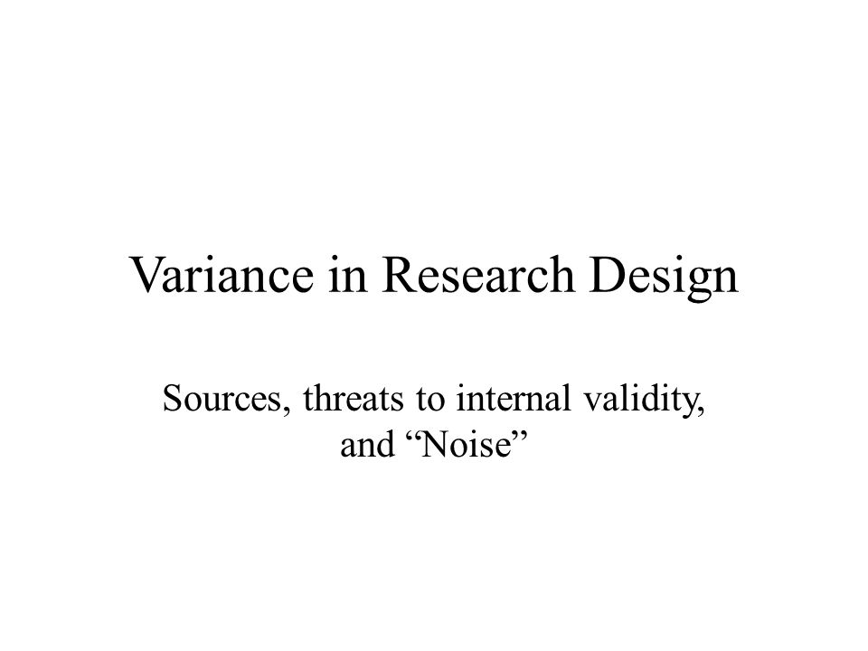 Variance in Research Design Sources, threats to internal validity, and Noise