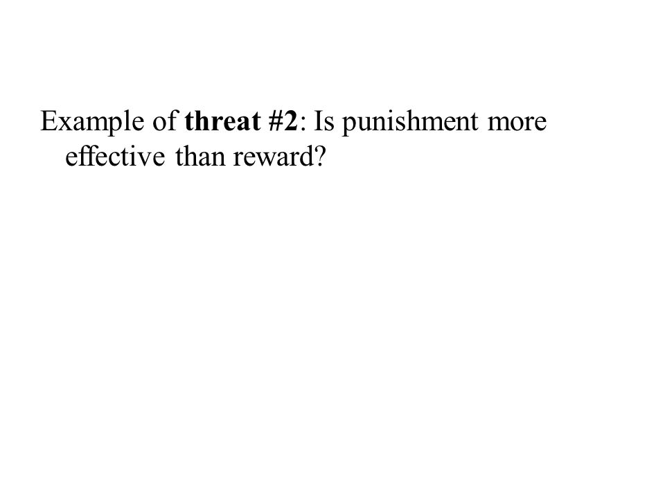 Example of threat #2: Is punishment more effective than reward