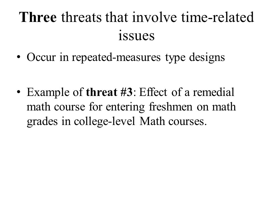 Three threats that involve time-related issues Occur in repeated-measures type designs Example of threat #3: Effect of a remedial math course for entering freshmen on math grades in college-level Math courses.