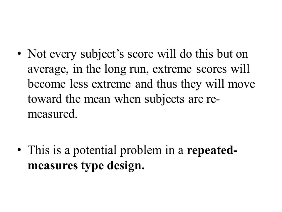 Not every subject's score will do this but on average, in the long run, extreme scores will become less extreme and thus they will move toward the mean when subjects are re- measured.