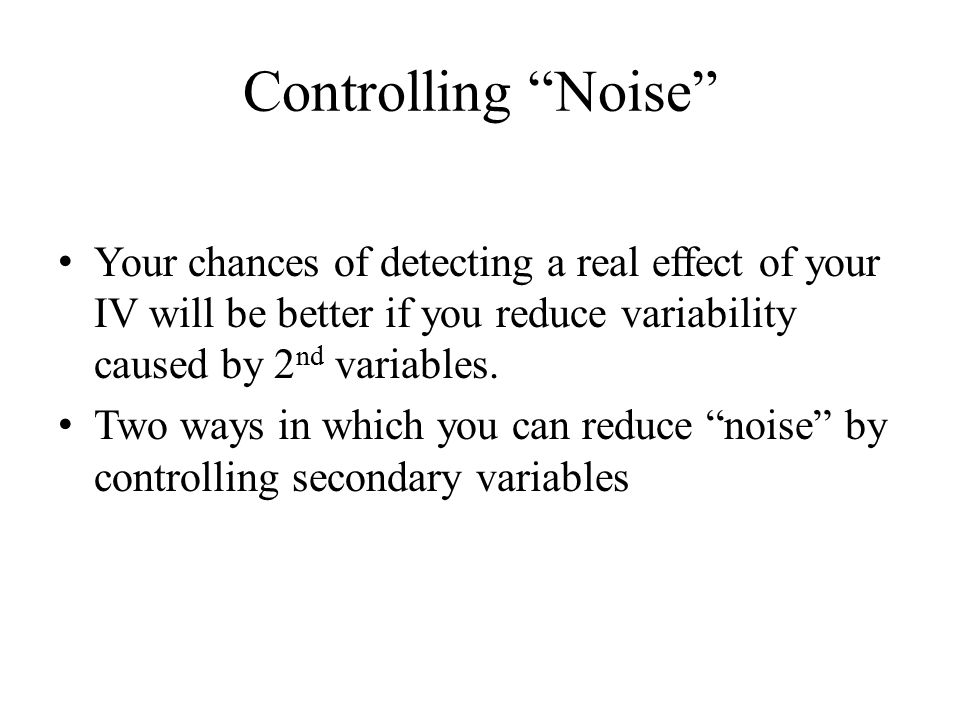 Controlling Noise Your chances of detecting a real effect of your IV will be better if you reduce variability caused by 2 nd variables.