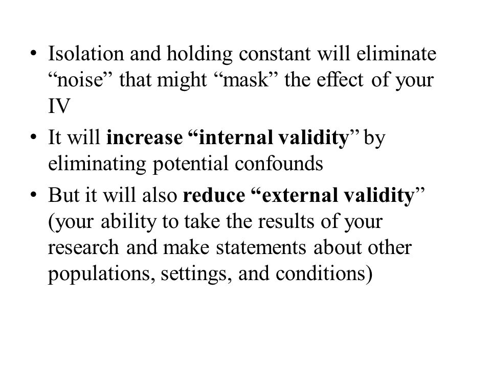 Isolation and holding constant will eliminate noise that might mask the effect of your IV It will increase internal validity by eliminating potential confounds But it will also reduce external validity (your ability to take the results of your research and make statements about other populations, settings, and conditions)
