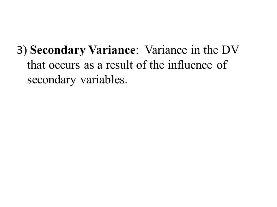 3 ) Secondary Variance: Variance in the DV that occurs as a result of the influence of secondary variables.