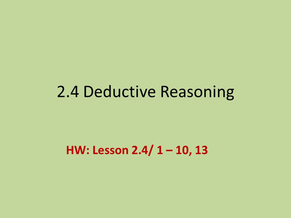 2.4 Deductive Reasoning HW: Lesson 2.4/ 1 – 10, 13