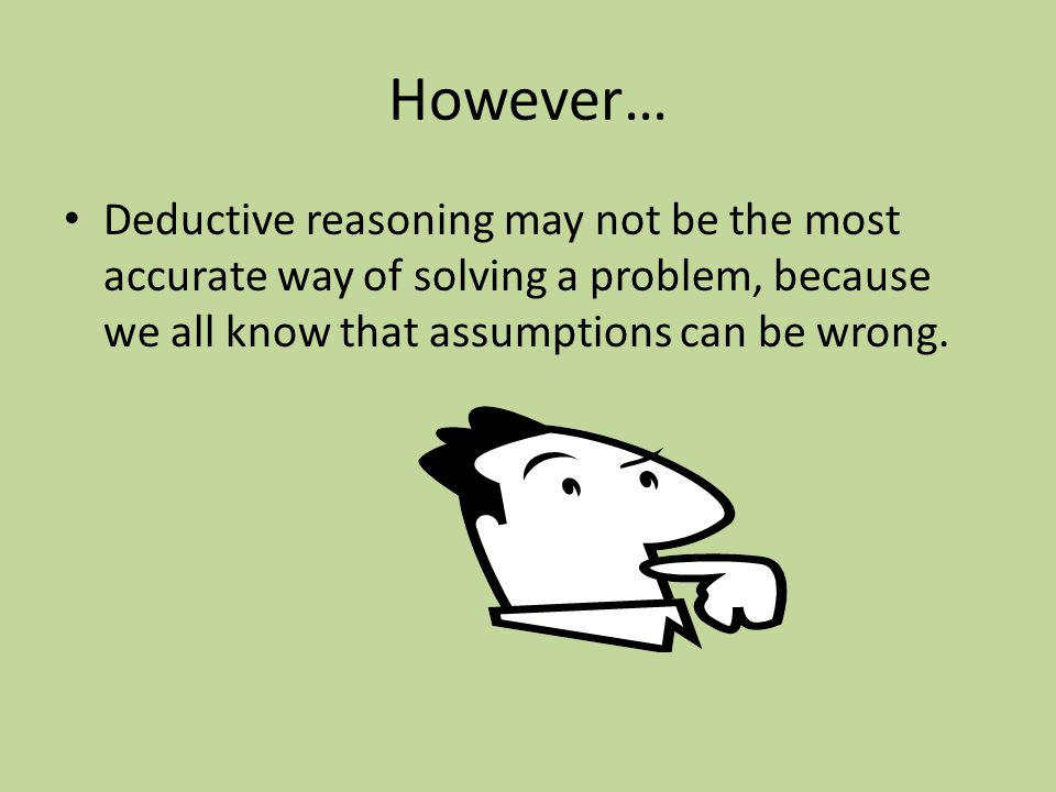 However… Deductive reasoning may not be the most accurate way of solving a problem, because we all know that assumptions can be wrong.