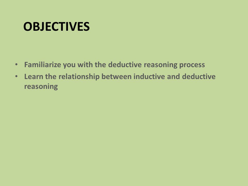 OBJECTIVES Familiarize you with the deductive reasoning process Learn the relationship between inductive and deductive reasoning