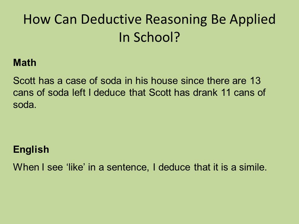 How Can Deductive Reasoning Be Applied In School? Math Scott has a case of soda in his house since there are 13 cans of soda left I deduce that Scott