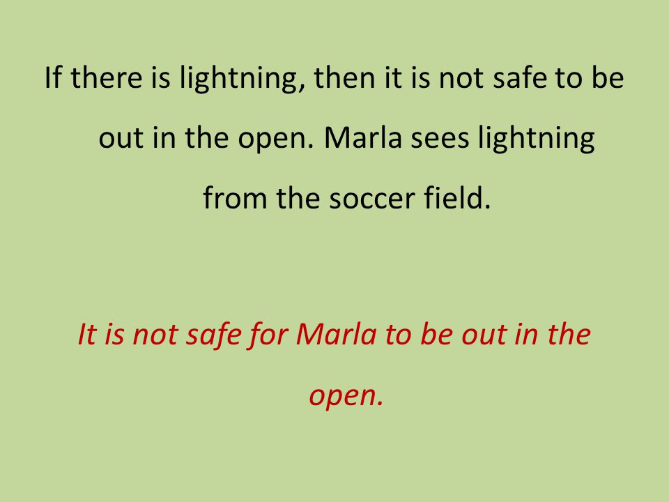 If there is lightning, then it is not safe to be out in the open. Marla sees lightning from the soccer field. It is not safe for Marla to be out in th