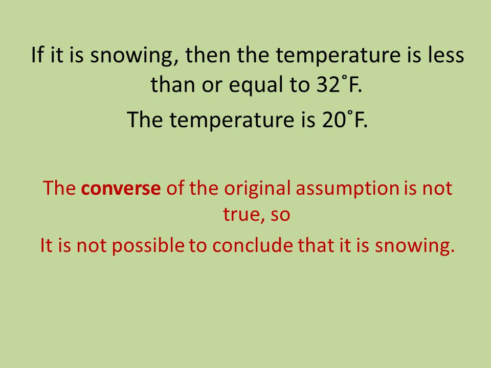 If it is snowing, then the temperature is less than or equal to 32˚F. The temperature is 20˚F. The converse of the original assumption is not true, so