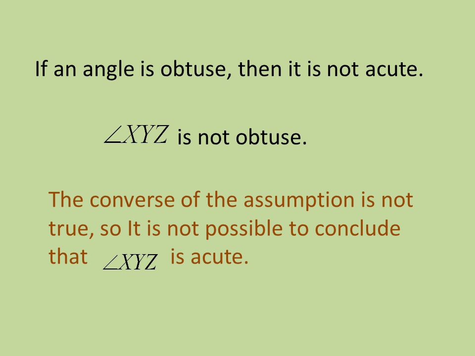 If an angle is obtuse, then it is not acute. is not obtuse. The converse of the assumption is not true, so It is not possible to conclude that is acut
