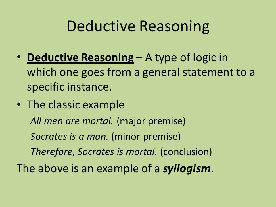 Deductive Reasoning Deductive Reasoning – A type of logic in which one goes from a general statement to a specific instance. The classic example All m