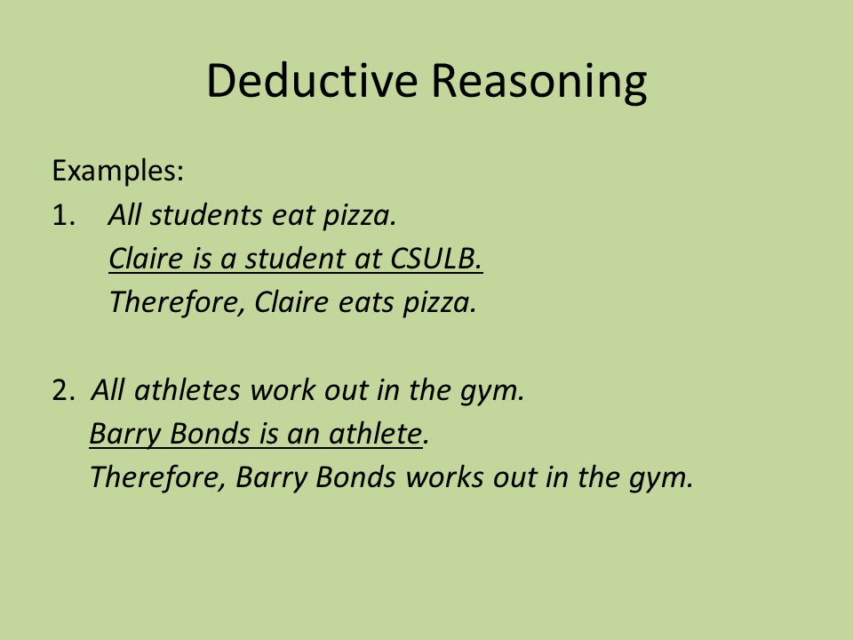 Deductive Reasoning Examples: 1. All students eat pizza. Claire is a student at CSULB. Therefore, Claire eats pizza. 2. All athletes work out in the g