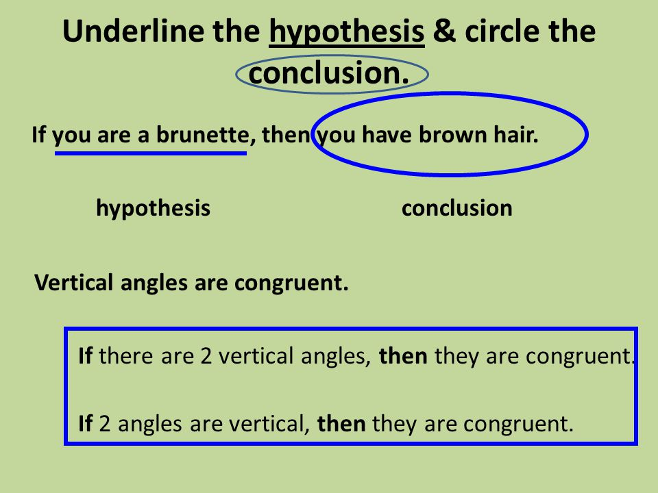 Underline the hypothesis & circle the conclusion. If you are a brunette, then you have brown hair. hypothesisconclusion Vertical angles are congruent.