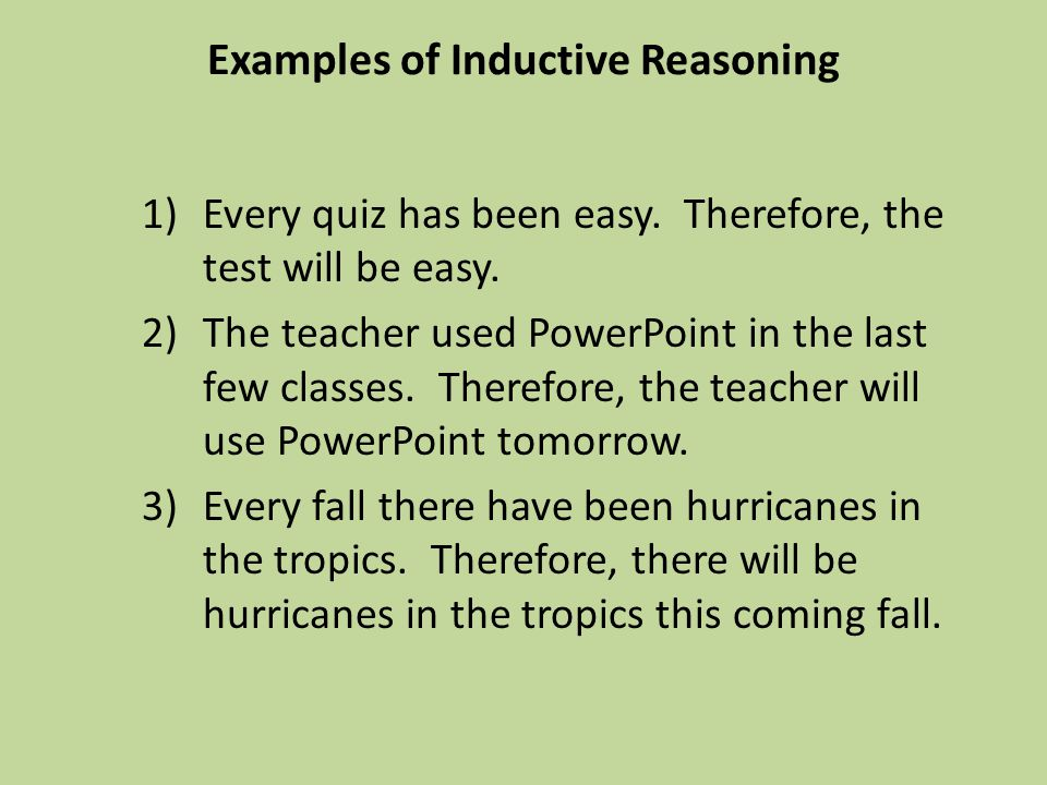 Examples of Inductive Reasoning 1)Every quiz has been easy. Therefore, the test will be easy. 2)The teacher used PowerPoint in the last few classes. T
