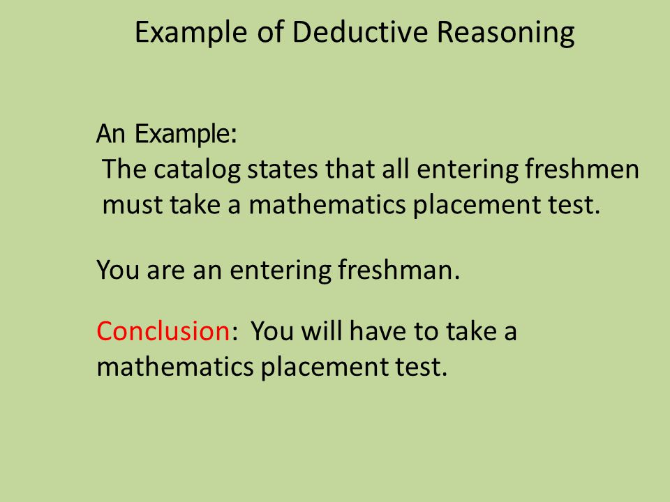 Example of Deductive Reasoning The catalog states that all entering freshmen must take a mathematics placement test. Conclusion: You will have to take