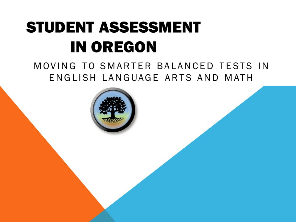 Oregon Assessment of Knowledge and Skills English Language Arts, English Language Proficiency, Mathematics, Science, Social Sciences WHAT'S NEW IN OREGON EDUCATION.
