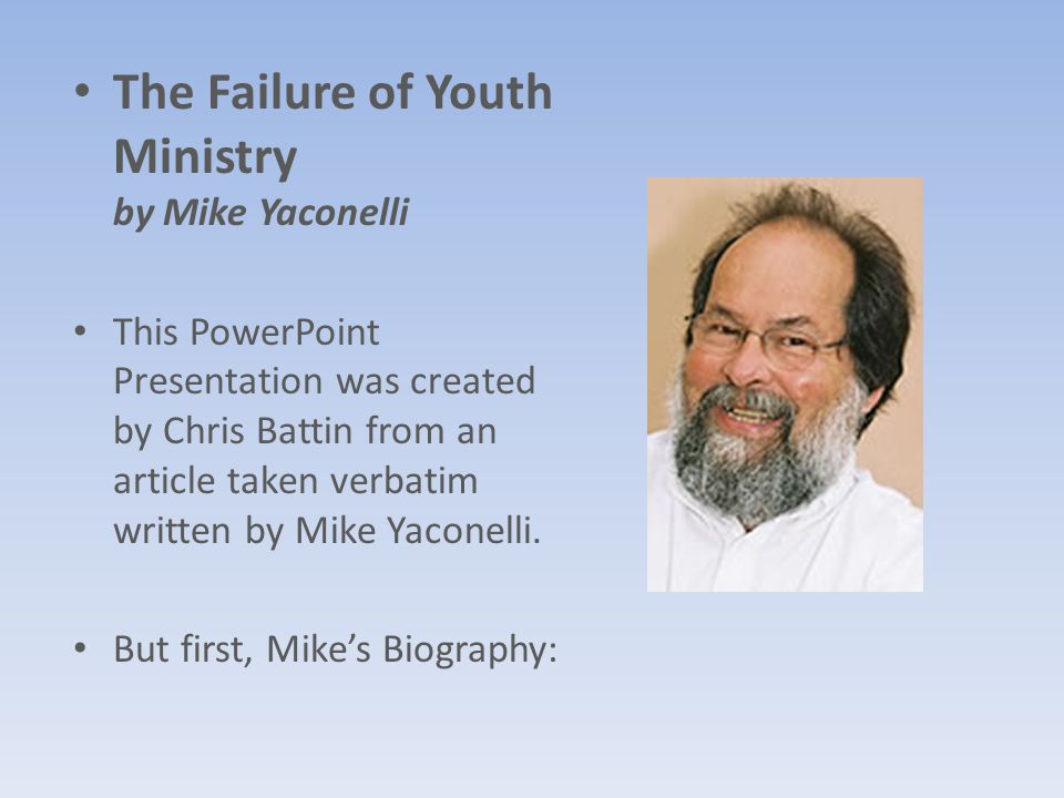 The Failure of Youth Ministry by Mike Yaconelli This PowerPoint Presentation was created by Chris Battin from an article taken verbatim written by Mike Yaconelli.