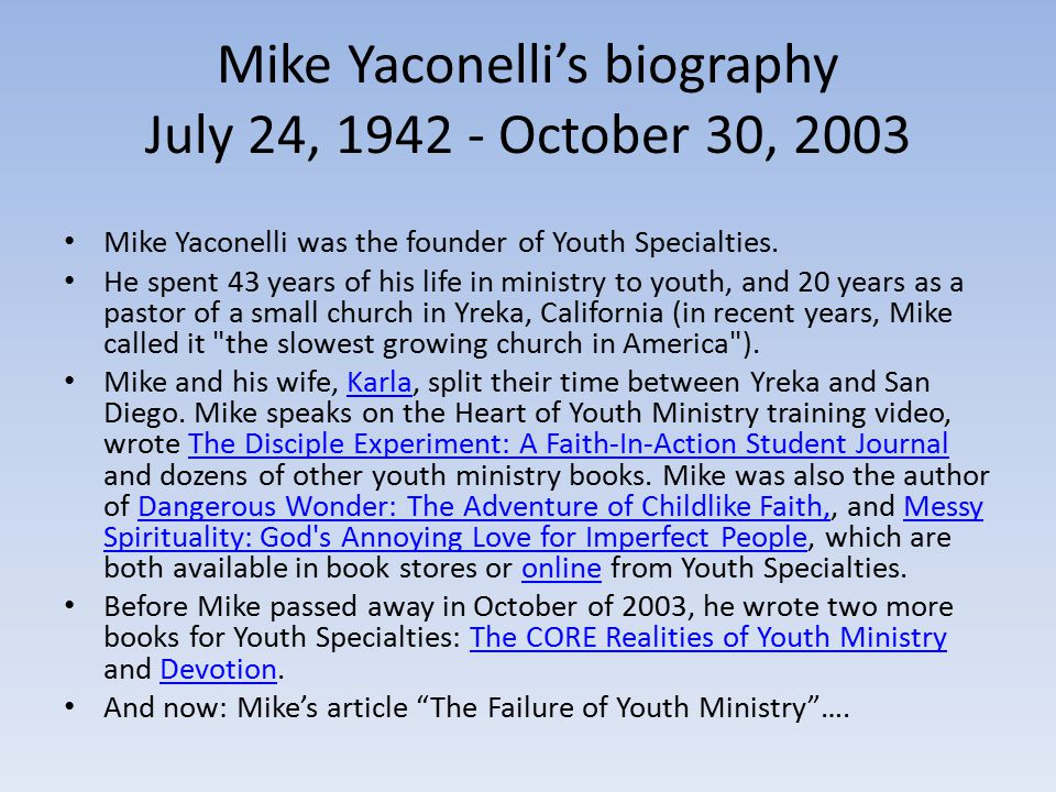 Mike Yaconelli's biography July 24, 1942 - October 30, 2003 Mike Yaconelli was the founder of Youth Specialties.