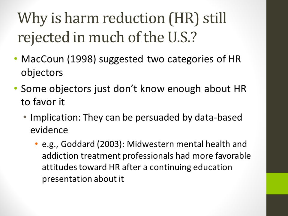 Why is harm reduction (HR) still rejected in much of the U.S.? MacCoun (1998) suggested two categories of HR objectors Some objectors just don't know