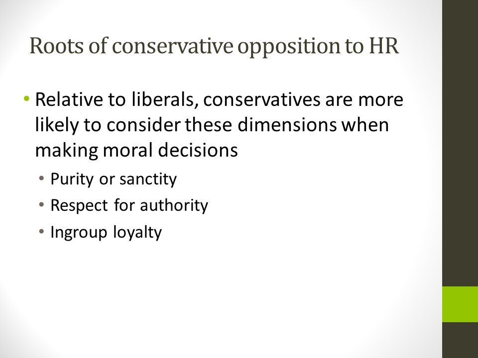 Roots of conservative opposition to HR Relative to liberals, conservatives are more likely to consider these dimensions when making moral decisions Purity or sanctity Respect for authority Ingroup loyalty