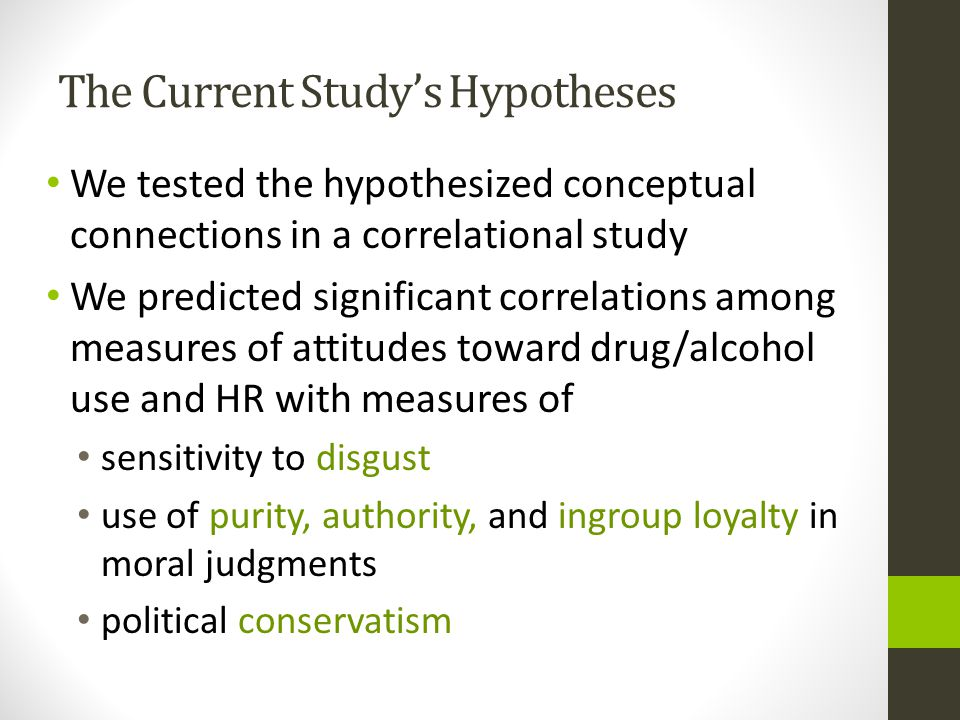 The Current Study's Hypotheses We tested the hypothesized conceptual connections in a correlational study We predicted significant correlations among measures of attitudes toward drug/alcohol use and HR with measures of sensitivity to disgust use of purity, authority, and ingroup loyalty in moral judgments political conservatism