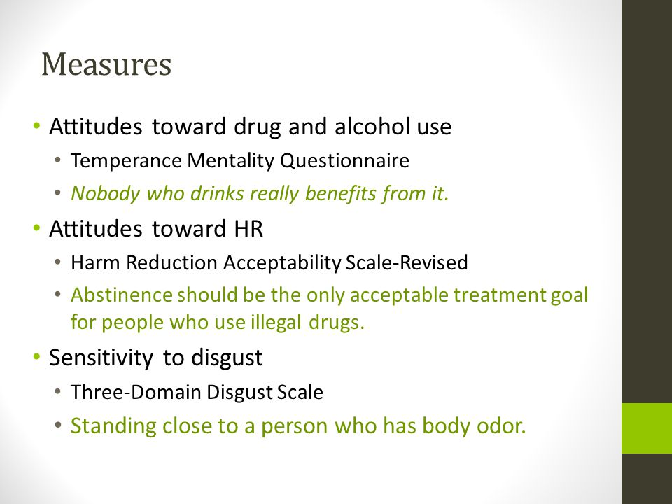 Measures Attitudes toward drug and alcohol use Temperance Mentality Questionnaire Nobody who drinks really benefits from it. Attitudes toward HR Harm