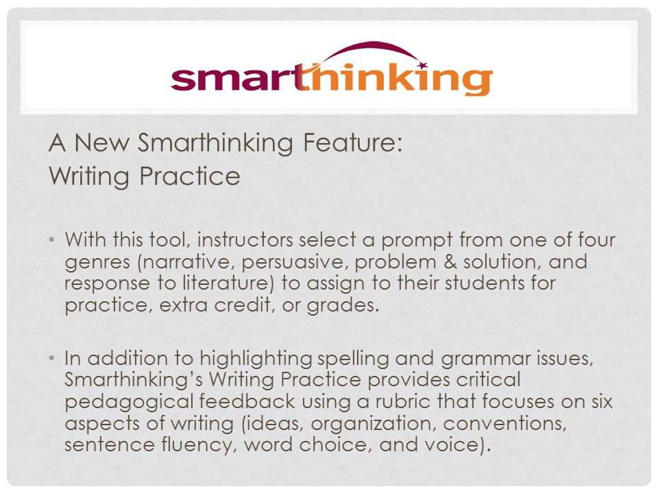 A New Smarthinking Feature: Writing Practice With this tool, instructors select a prompt from one of four genres (narrative, persuasive, problem & solution, and response to literature) to assign to their students for practice, extra credit, or grades.