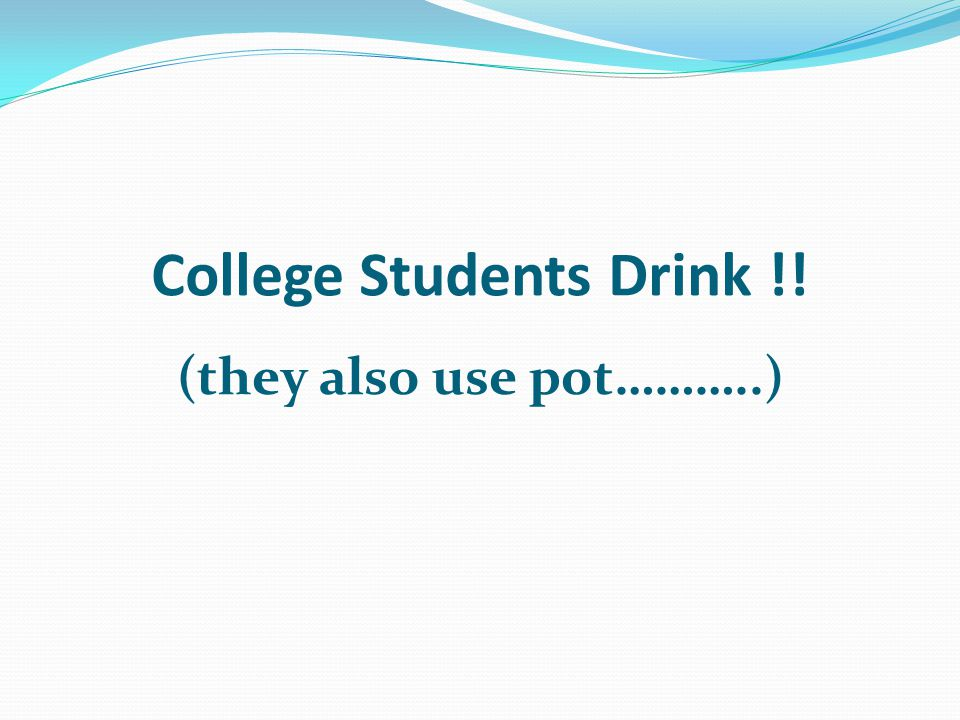 College Students Drink !! (they also use pot………..)
