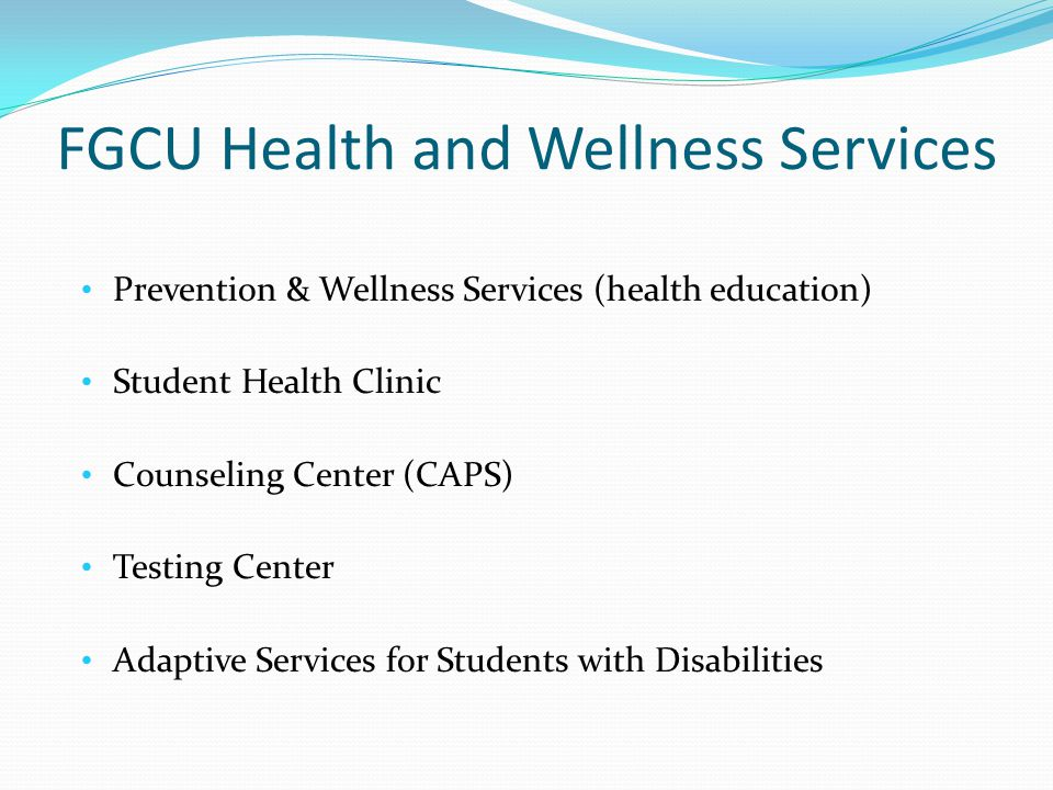 FGCU Health and Wellness Services Prevention & Wellness Services (health education) Student Health Clinic Counseling Center (CAPS) Testing Center Adaptive Services for Students with Disabilities