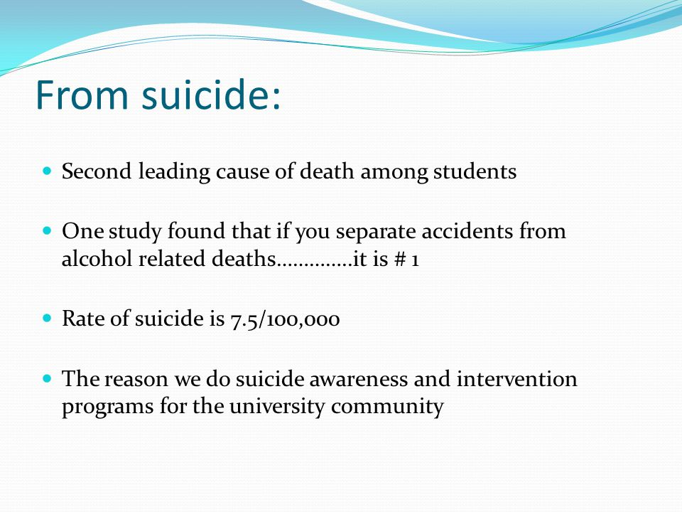 From suicide: Second leading cause of death among students One study found that if you separate accidents from alcohol related deaths…………..it is # 1 Rate of suicide is 7.5/100,000 The reason we do suicide awareness and intervention programs for the university community