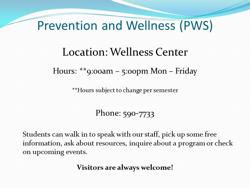 Prevention and Wellness (PWS) Location: Wellness Center Hours: **9:00am – 5:00pm Mon – Friday **Hours subject to change per semester Phone: 590-7733 Students can walk in to speak with our staff, pick up some free information, ask about resources, inquire about a program or check on upcoming events.
