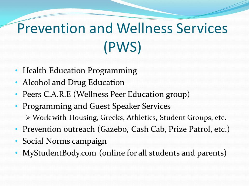 Prevention and Wellness Services (PWS) Health Education Programming Alcohol and Drug Education Peers C.A.R.E (Wellness Peer Education group) Programming and Guest Speaker Services  Work with Housing, Greeks, Athletics, Student Groups, etc.