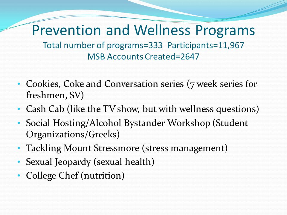 Prevention and Wellness Programs Total number of programs=333 Participants=11,967 MSB Accounts Created=2647 Cookies, Coke and Conversation series (7 week series for freshmen, SV) Cash Cab (like the TV show, but with wellness questions) Social Hosting/Alcohol Bystander Workshop (Student Organizations/Greeks) Tackling Mount Stressmore (stress management) Sexual Jeopardy (sexual health) College Chef (nutrition)