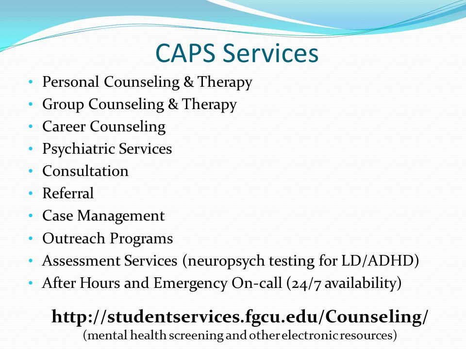 CAPS Services Personal Counseling & Therapy Group Counseling & Therapy Career Counseling Psychiatric Services Consultation Referral Case Management Outreach Programs Assessment Services (neuropsych testing for LD/ADHD) After Hours and Emergency On-call (24/7 availability) http://studentservices.fgcu.edu/Counseling/ (mental health screening and other electronic resources)
