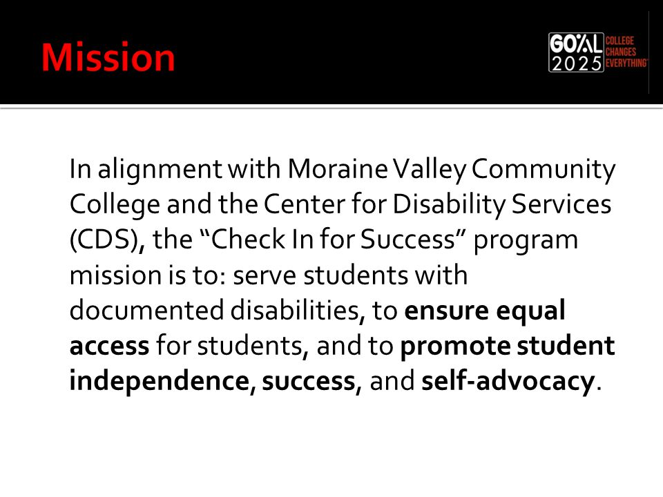 In alignment with Moraine Valley Community College and the Center for Disability Services (CDS), the Check In for Success program mission is to: serve students with documented disabilities, to ensure equal access for students, and to promote student independence, success, and self-advocacy.