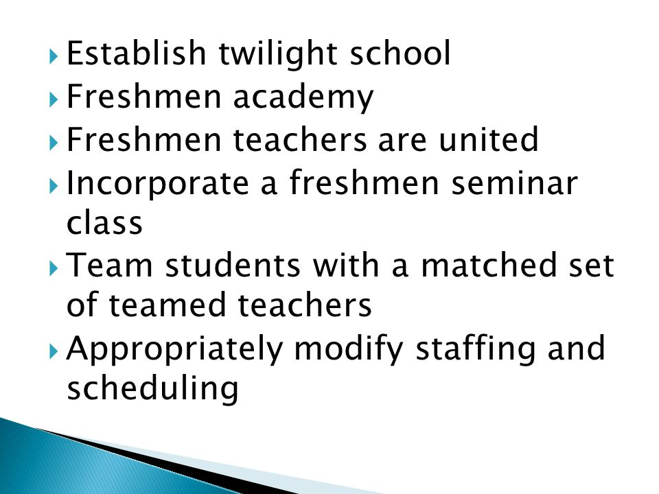  Establish twilight school  Freshmen academy  Freshmen teachers are united  Incorporate a freshmen seminar class  Team students with a matched set of teamed teachers  Appropriately modify staffing and scheduling
