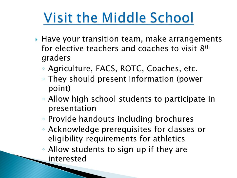  Have your transition team, make arrangements for elective teachers and coaches to visit 8 th graders ◦ Agriculture, FACS, ROTC, Coaches, etc.