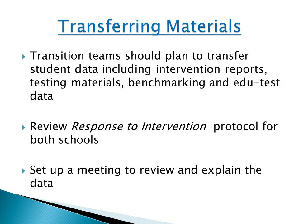  Transition teams should plan to transfer student data including intervention reports, testing materials, benchmarking and edu-test data  Review Response to Intervention protocol for both schools  Set up a meeting to review and explain the data