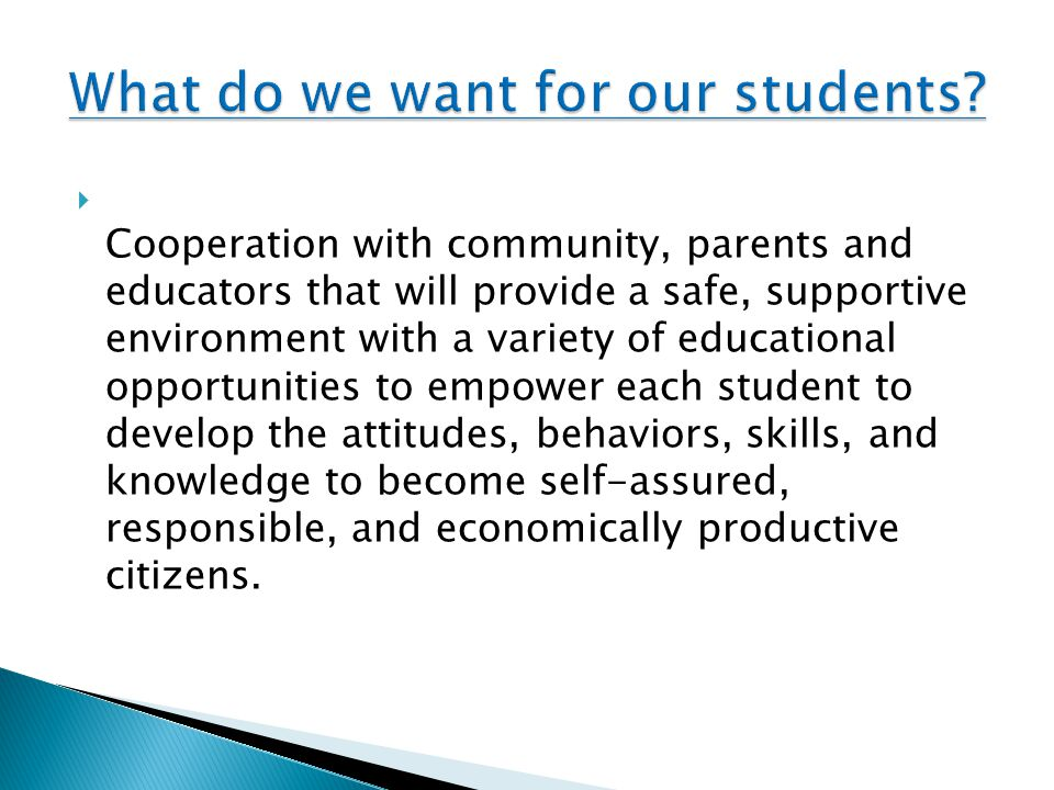  Cooperation with community, parents and educators that will provide a safe, supportive environment with a variety of educational opportunities to empower each student to develop the attitudes, behaviors, skills, and knowledge to become self-assured, responsible, and economically productive citizens.