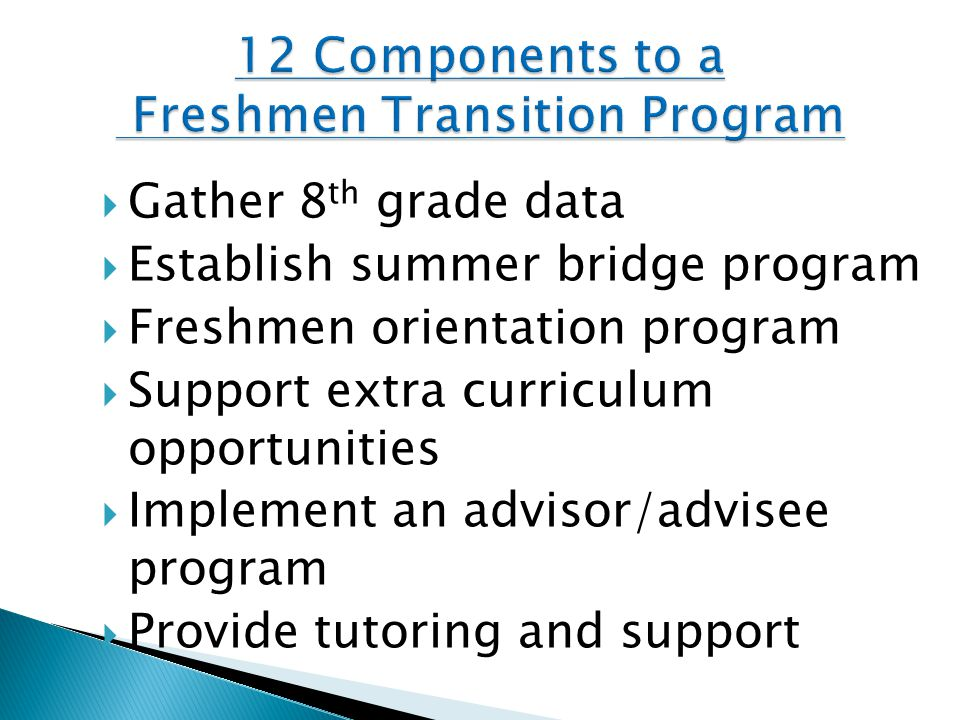  Gather 8 th grade data  Establish summer bridge program  Freshmen orientation program  Support extra curriculum opportunities  Implement an advi