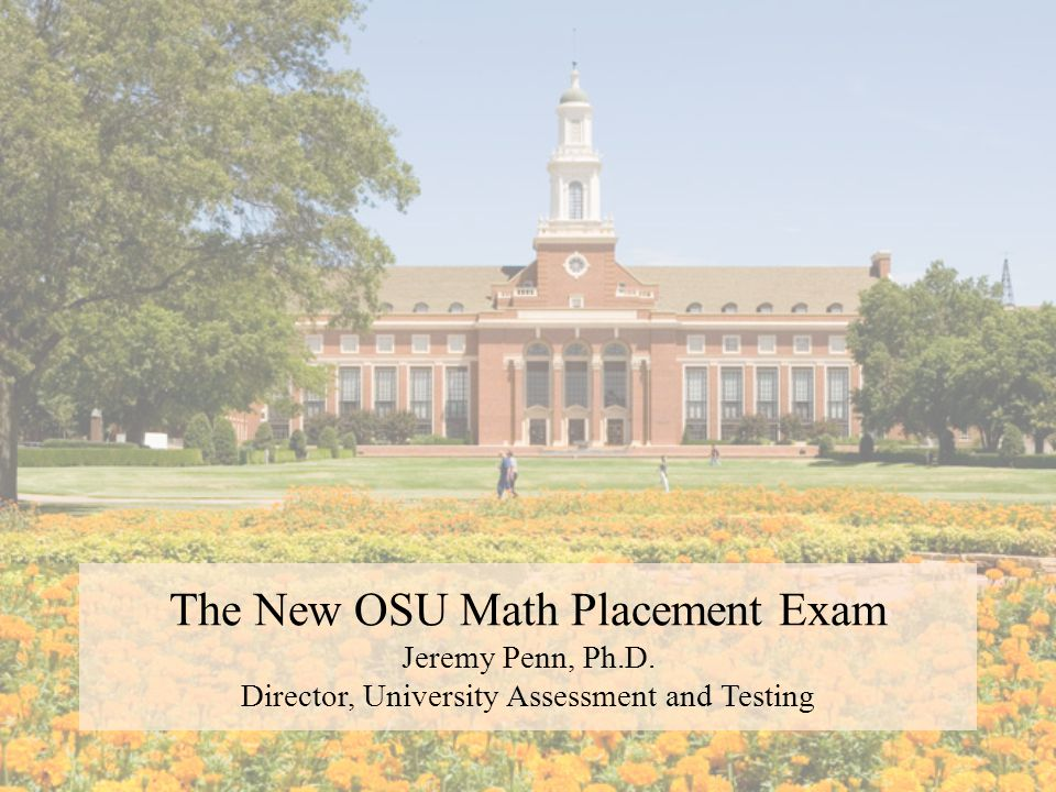 The New OSU Math Placement Exam Jeremy Penn, Ph.D. Director, University Assessment and Testing