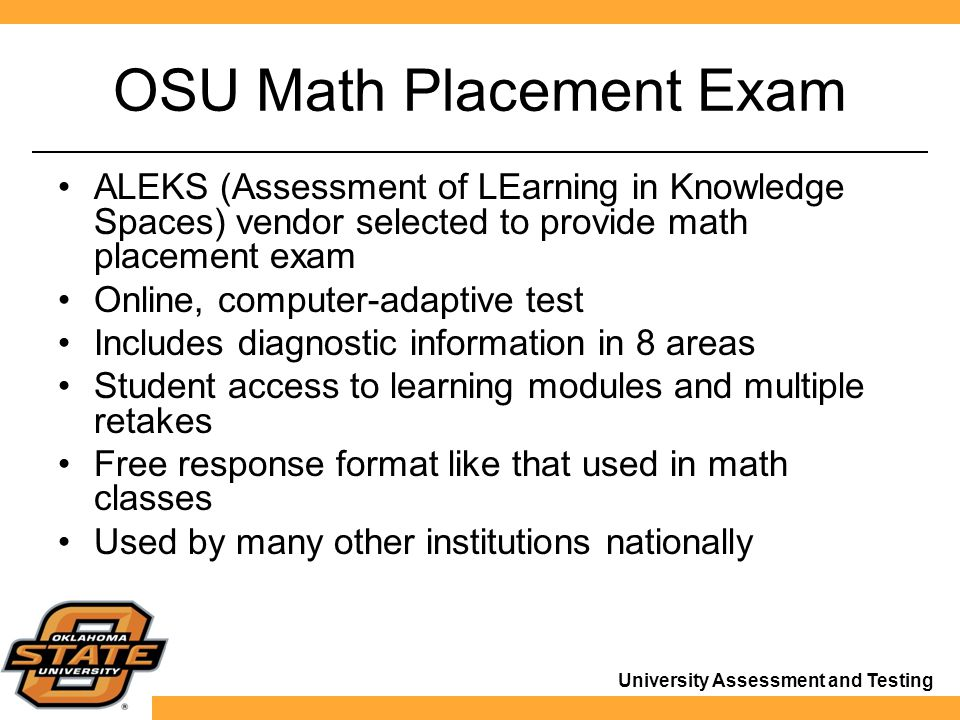 University Assessment and Testing OSU Math Placement Exam ALEKS (Assessment of LEarning in Knowledge Spaces) vendor selected to provide math placement exam Online, computer-adaptive test Includes diagnostic information in 8 areas Student access to learning modules and multiple retakes Free response format like that used in math classes Used by many other institutions nationally