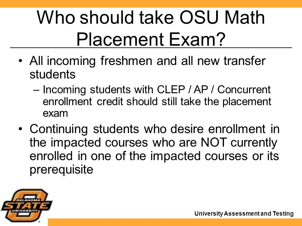 University Assessment and Testing Who should take OSU Math Placement Exam.