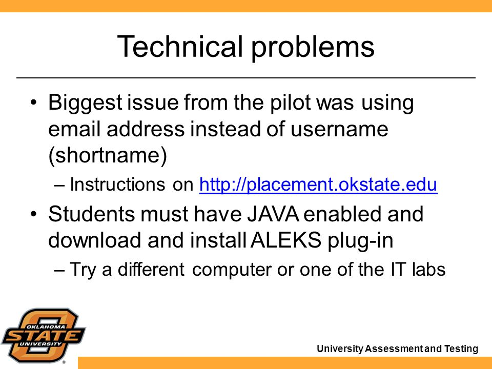 University Assessment and Testing Technical problems Biggest issue from the pilot was using email address instead of username (shortname) –Instructions on http://placement.okstate.eduhttp://placement.okstate.edu Students must have JAVA enabled and download and install ALEKS plug-in –Try a different computer or one of the IT labs