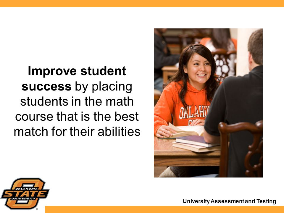 University Assessment and Testing Improve student success by placing students in the math course that is the best match for their abilities